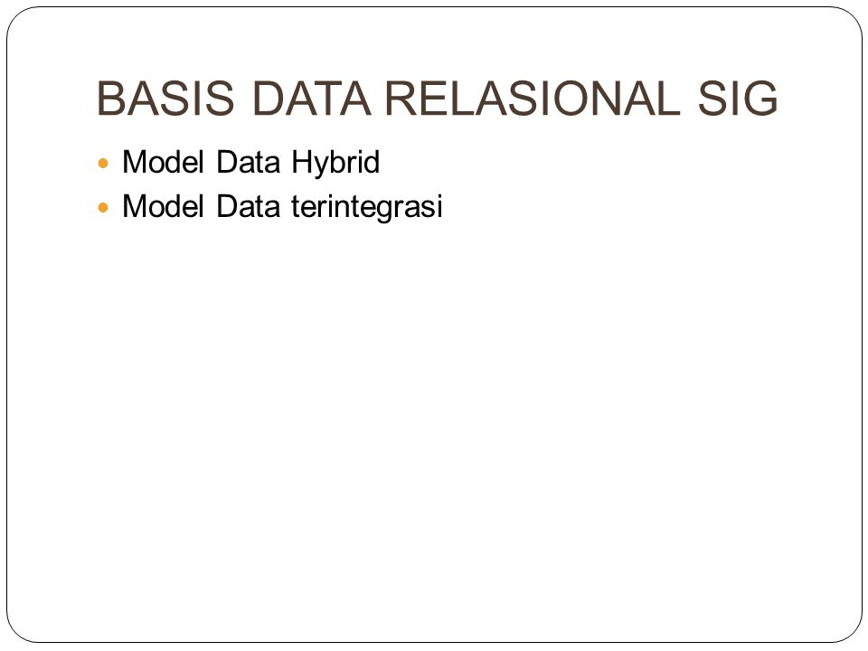 BASIS DATA RELASIONAL SIG Model Data Hybrid Model Data terintegrasi