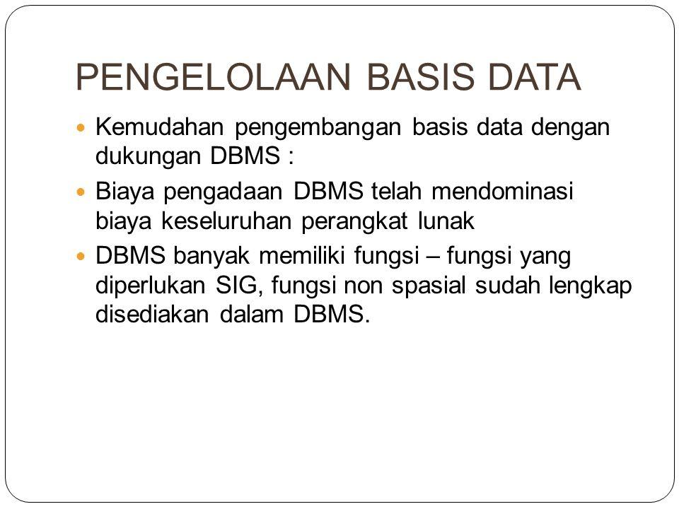 PENGELOLAAN BASIS DATA Kemudahan pengembangan basis data dengan dukungan DBMS : Biaya pengadaan DBMS telah mendominasi biaya keseluruhan perangkat lunak DBMS banyak memiliki fungsi – fungsi yang diperlukan SIG, fungsi non spasial sudah lengkap disediakan dalam DBMS.