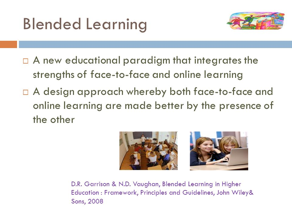 Blended Learning  A new educational paradigm that integrates the strengths of face-to-face and online learning  A design approach whereby both face-