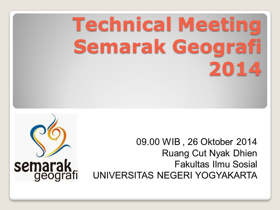 Technical Meeting Semarak Geografi 2014 09.00 WIB, 26 Oktober 2014 Ruang Cut Nyak Dhien Fakultas Ilmu Sosial UNIVERSITAS NEGERI YOGYAKARTA