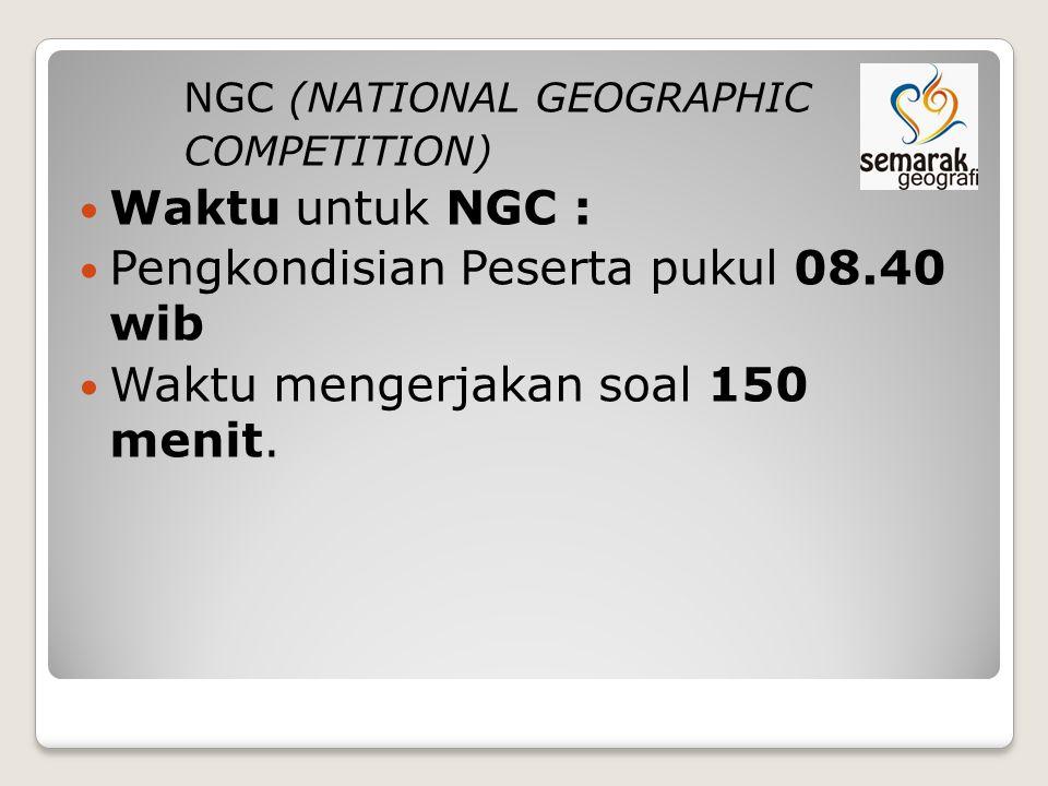 NGC (NATIONAL GEOGRAPHIC COMPETITION) Waktu untuk NGC : Pengkondisian Peserta pukul 08.40 wib Waktu mengerjakan soal 150 menit.