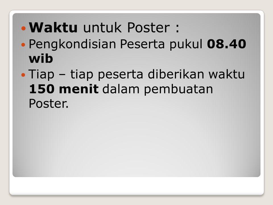 Waktu untuk Poster : Pengkondisian Peserta pukul 08.40 wib Tiap – tiap peserta diberikan waktu 150 menit dalam pembuatan Poster.