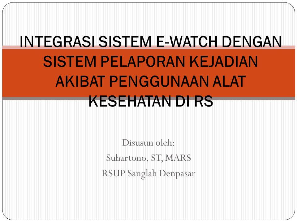 Disusun oleh: Suhartono, ST, MARS RSUP Sanglah Denpasar INTEGRASI SISTEM E-WATCH DENGAN SISTEM PELAPORAN KEJADIAN AKIBAT PENGGUNAAN ALAT KESEHATAN DI