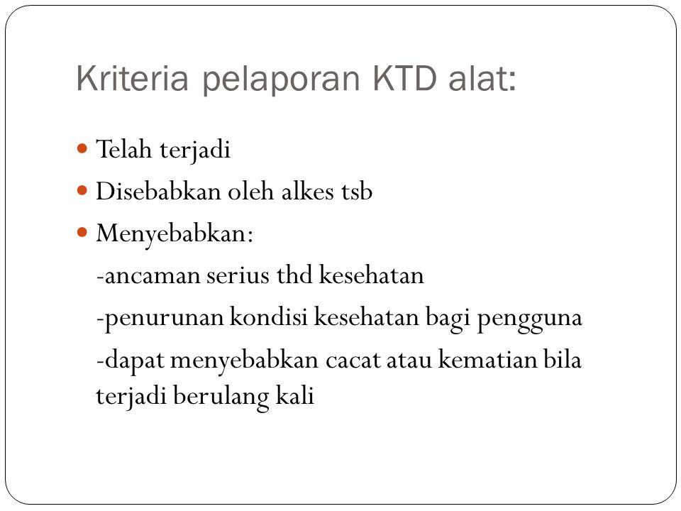 Kriteria pelaporan KTD alat: Telah terjadi Disebabkan oleh alkes tsb Menyebabkan: -ancaman serius thd kesehatan -penurunan kondisi kesehatan bagi peng