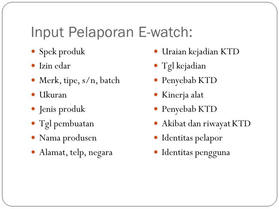 Input Pelaporan E-watch: Spek produk Izin edar Merk, tipe, s/n, batch Ukuran Jenis produk Tgl pembuatan Nama produsen Alamat, telp, negara Uraian keja