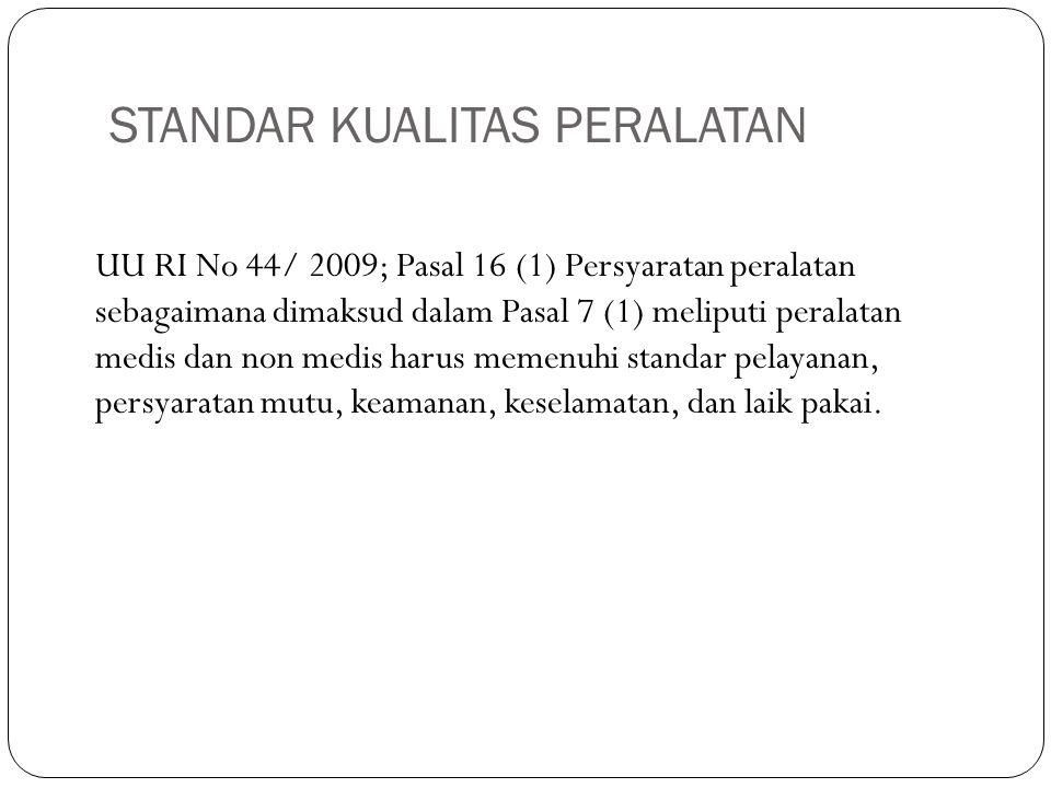 STANDAR KUALITAS PERALATAN UU RI No 44/ 2009; Pasal 16 (1) Persyaratan peralatan sebagaimana dimaksud dalam Pasal 7 (1) meliputi peralatan medis dan n