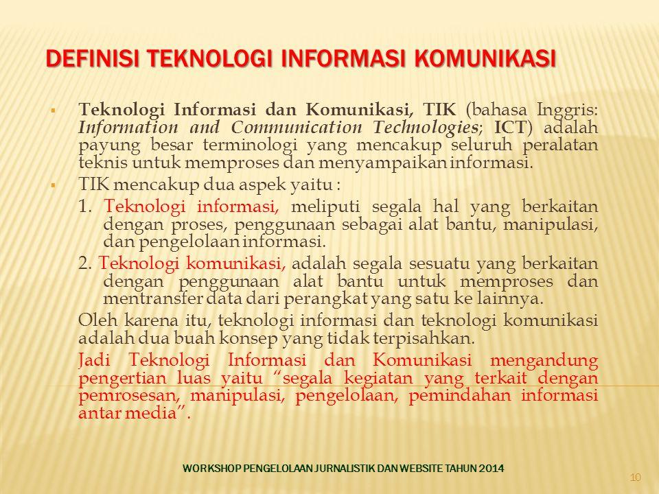 DEFINISI TEKNOLOGI INFORMASI KOMUNIKASI  Teknologi Informasi dan Komunikasi, TIK (bahasa Inggris: Information and Communication Technologies ; ICT ) adalah payung besar terminologi yang mencakup seluruh peralatan teknis untuk memproses dan menyampaikan informasi.