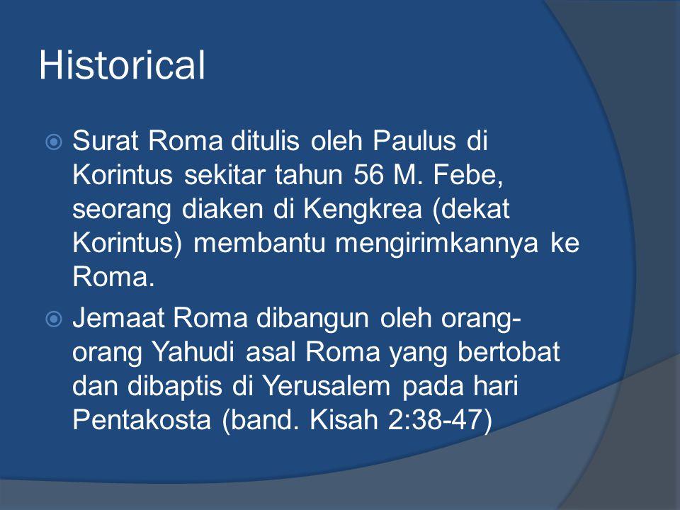 Historical  Surat Roma ditulis oleh Paulus di Korintus sekitar tahun 56 M. Febe, seorang diaken di Kengkrea (dekat Korintus) membantu mengirimkannya