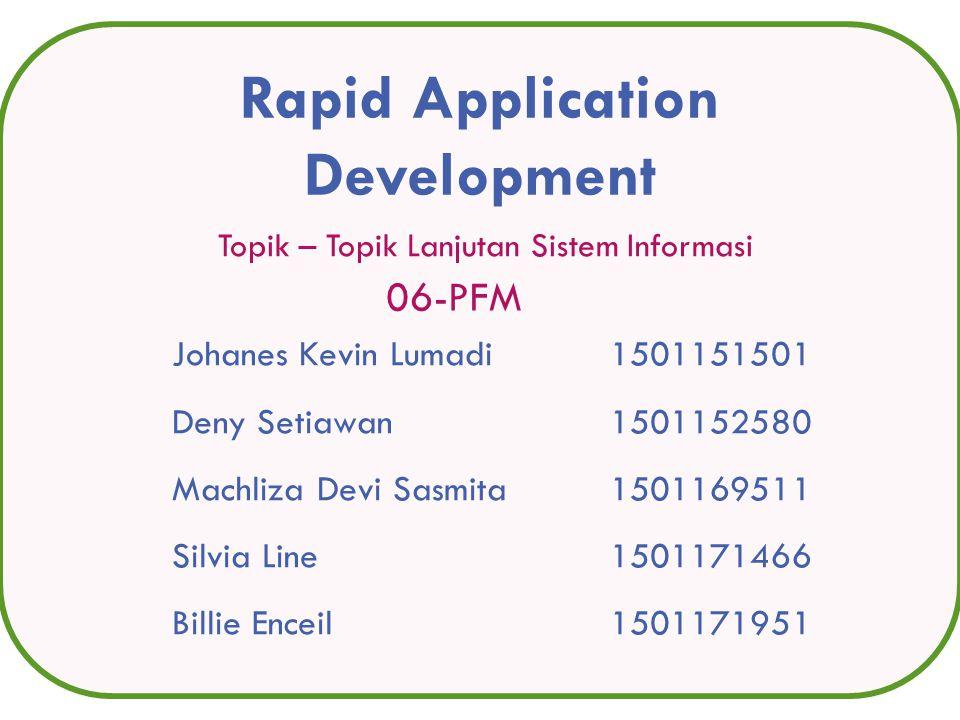 Topik – Topik Lanjutan Sistem Informasi Rapid Application Development Johanes Kevin Lumadi 1501151501 Deny Setiawan1501152580 Machliza Devi Sasmita 1501169511 Silvia Line1501171466 Billie Enceil1501171951 06-PFM