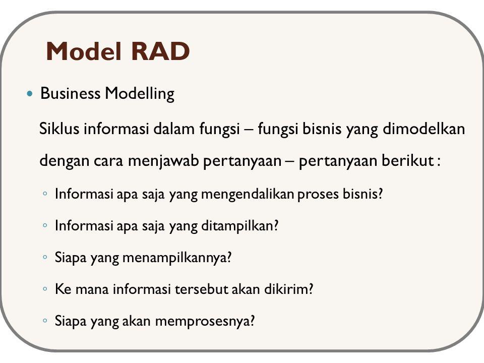 Model RAD Business Modelling Siklus informasi dalam fungsi – fungsi bisnis yang dimodelkan dengan cara menjawab pertanyaan – pertanyaan berikut : ◦ Informasi apa saja yang mengendalikan proses bisnis.