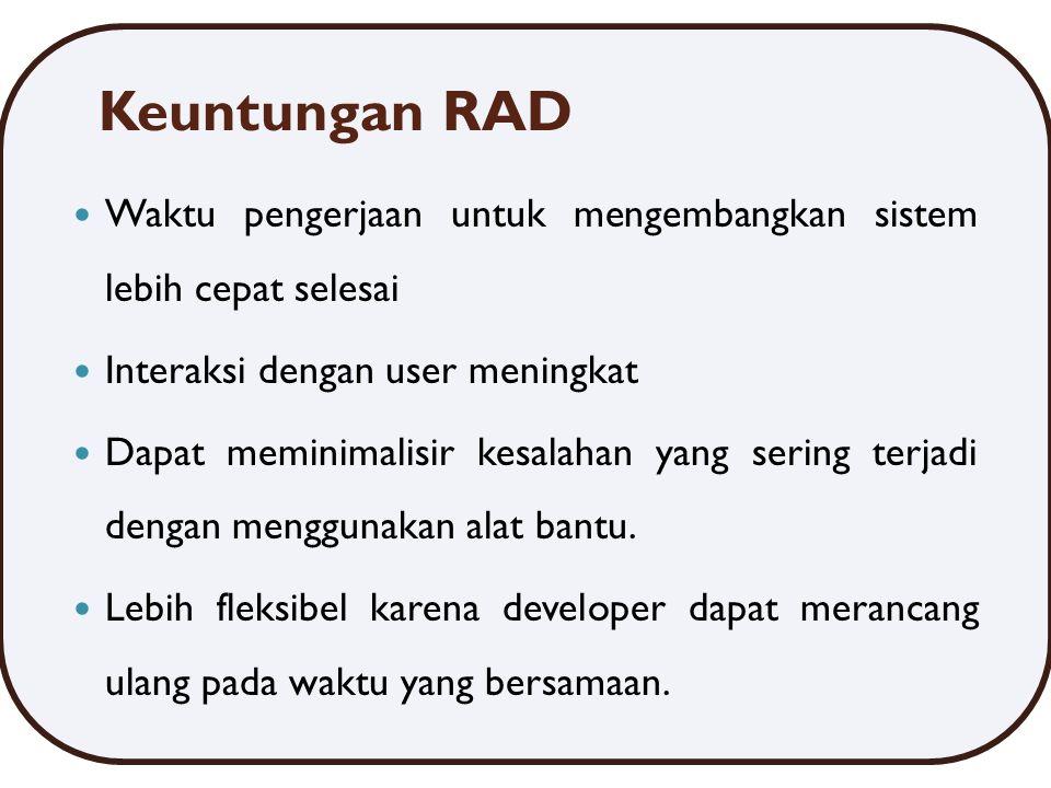 Keuntungan RAD Waktu pengerjaan untuk mengembangkan sistem lebih cepat selesai Interaksi dengan user meningkat Dapat meminimalisir kesalahan yang sering terjadi dengan menggunakan alat bantu.