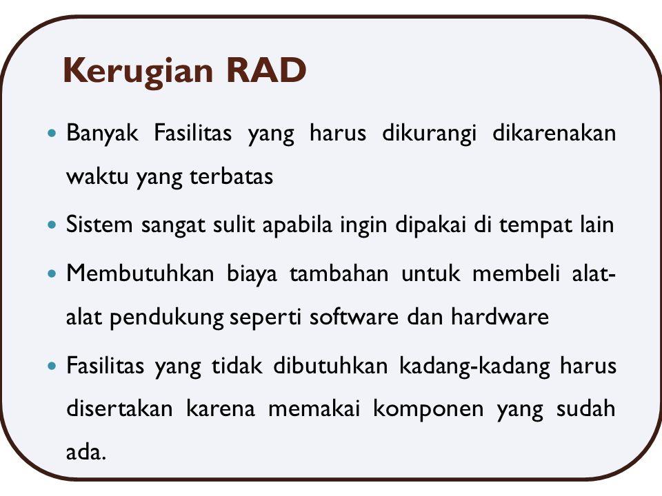 Kerugian RAD Banyak Fasilitas yang harus dikurangi dikarenakan waktu yang terbatas Sistem sangat sulit apabila ingin dipakai di tempat lain Membutuhkan biaya tambahan untuk membeli alat- alat pendukung seperti software dan hardware Fasilitas yang tidak dibutuhkan kadang-kadang harus disertakan karena memakai komponen yang sudah ada.