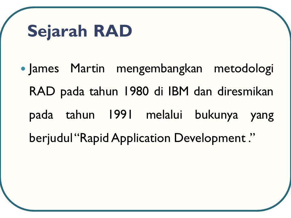Sejarah RAD James Martin mengembangkan metodologi RAD pada tahun 1980 di IBM dan diresmikan pada tahun 1991 melalui bukunya yang berjudul Rapid Application Development.