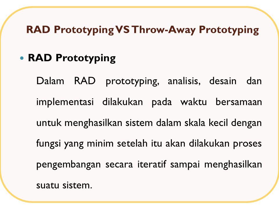 RAD Prototyping VS Throw-Away Prototyping RAD Prototyping Dalam RAD prototyping, analisis, desain dan implementasi dilakukan pada waktu bersamaan untuk menghasilkan sistem dalam skala kecil dengan fungsi yang minim setelah itu akan dilakukan proses pengembangan secara iteratif sampai menghasilkan suatu sistem.