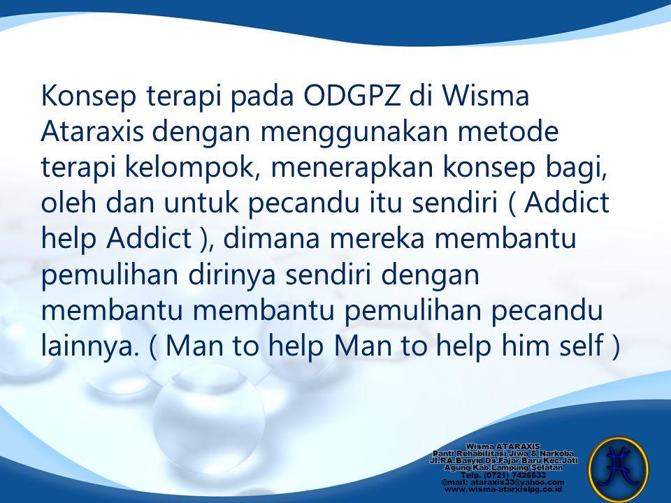 Konsep terapi pada ODGPZ di Wisma Ataraxis dengan menggunakan metode terapi kelompok, menerapkan konsep bagi, oleh dan untuk pecandu itu sendiri ( Add