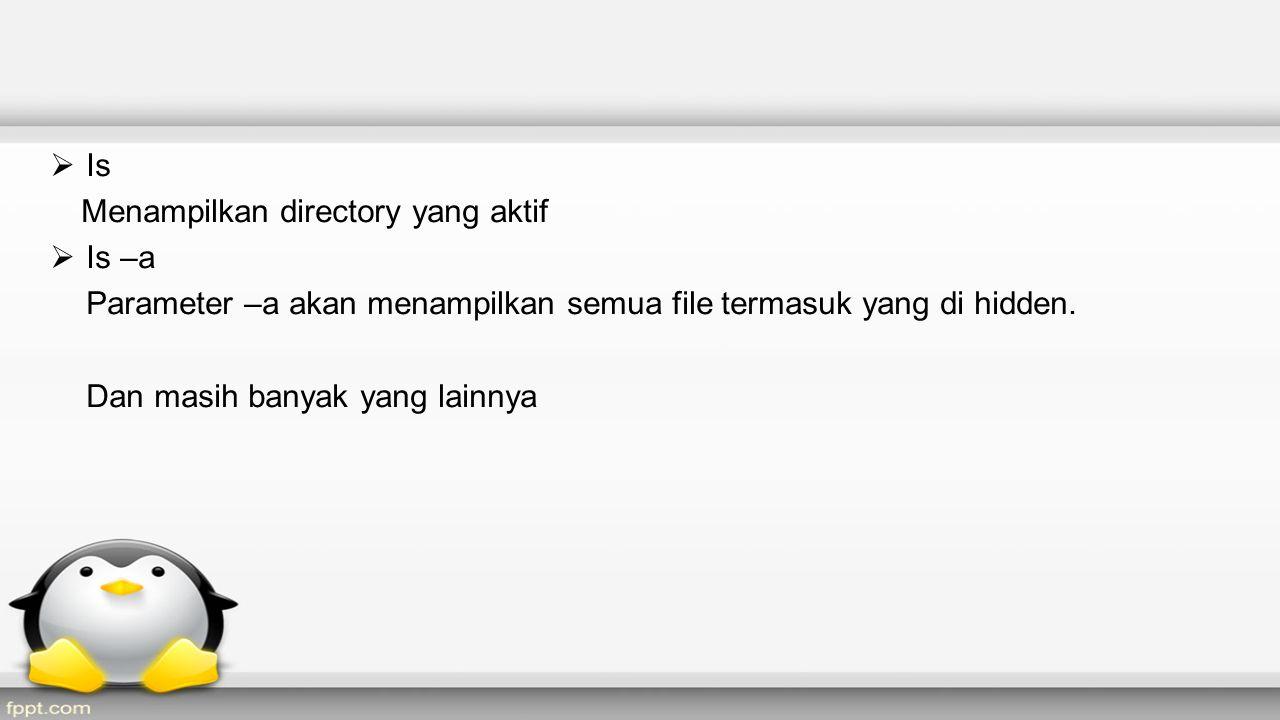  Is Menampilkan directory yang aktif  Is –a Parameter –a akan menampilkan semua file termasuk yang di hidden.
