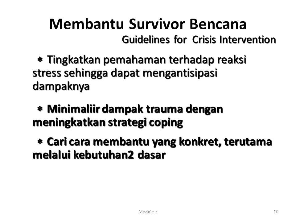 Membantu Survivor Bencana Guidelines for Crisis Intervention  Tingkatkan pemahaman terhadap reaksi stress sehingga dapat mengantisipasi dampaknya  Minimaliir dampak trauma dengan meningkatkan strategi coping  Cari cara membantu yang konkret, terutama melalui kebutuhan2 dasar Module 510
