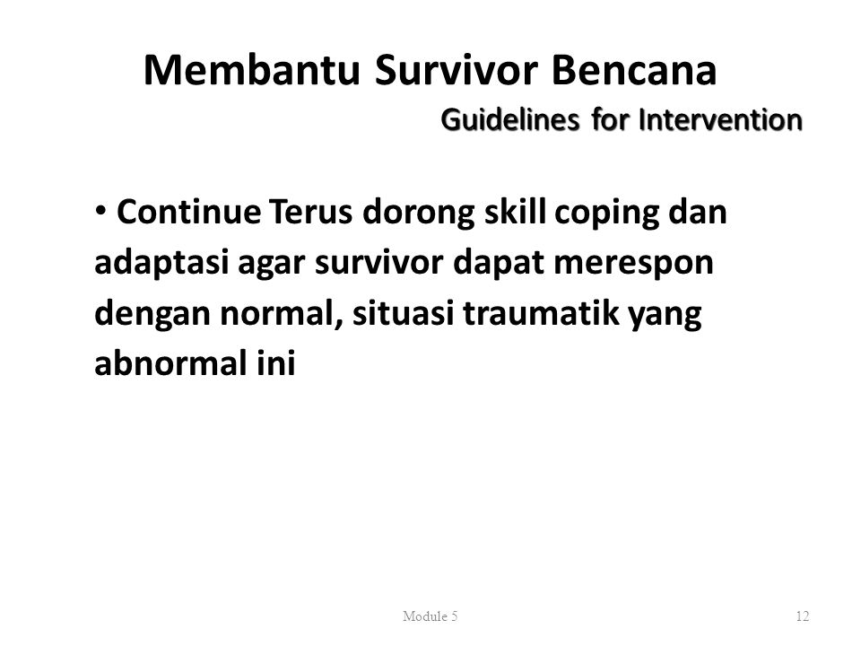 Membantu Survivor Bencana Guidelines for Intervention Continue Terus dorong skill coping dan adaptasi agar survivor dapat merespon dengan normal, situasi traumatik yang abnormal ini Module 512