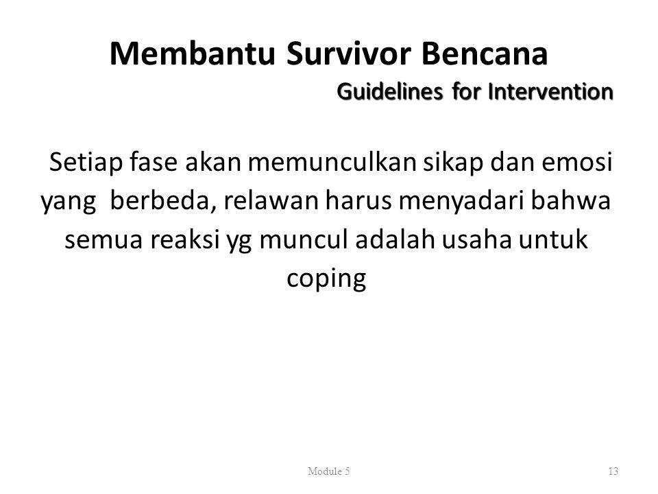 Membantu Survivor Bencana Guidelines for Intervention Setiap fase akan memunculkan sikap dan emosi yang berbeda, relawan harus menyadari bahwa semua reaksi yg muncul adalah usaha untuk coping Module 513