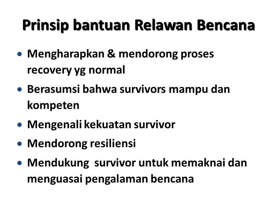 Prinsip bantuan Relawan Bencana  Mengharapkan & mendorong proses recovery yg normal  Berasumsi bahwa survivors mampu dan kompeten  Mengenali kekuatan survivor  Mendorong resiliensi  Mendukung survivor untuk memaknai dan menguasai pengalaman bencana