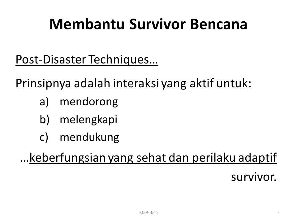 Membantu Survivor Bencana Post-Disaster Techniques… Prinsipnya adalah interaksi yang aktif untuk: a) mendorong b) melengkapi c) mendukung …keberfungsian yang sehat dan perilaku adaptif survivor.