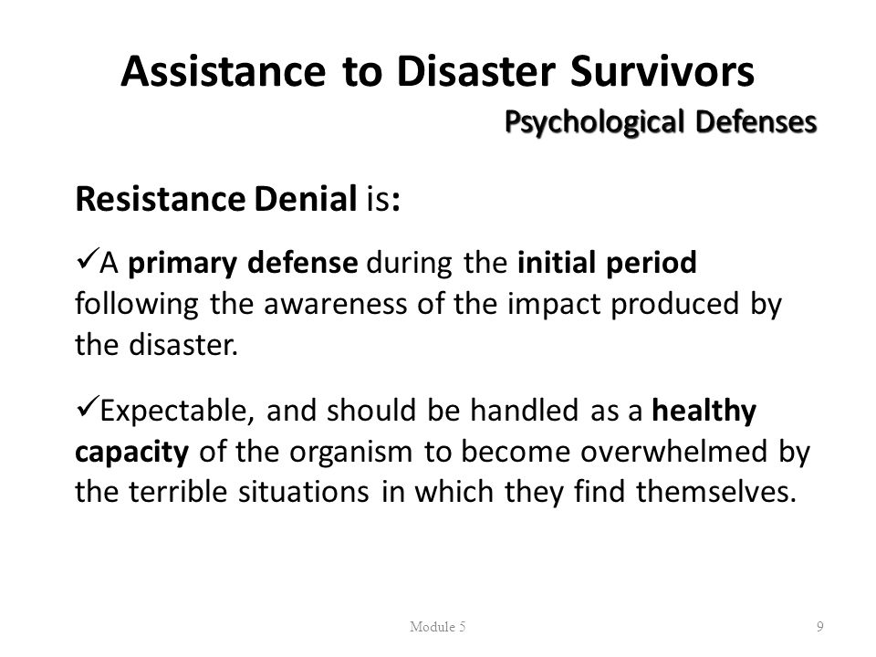 Assistance to Disaster Survivors Psychological Defenses Resistance Denial is: A primary defense during the initial period following the awareness of the impact produced by the disaster.