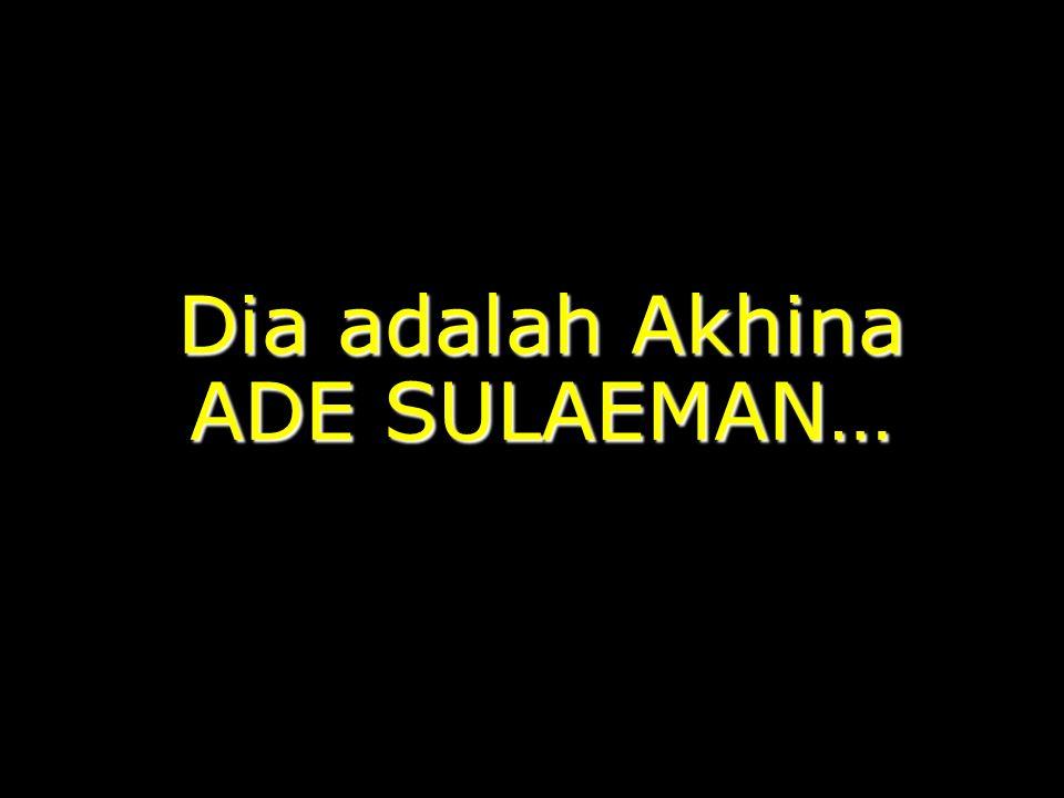 Dia adalah Akhina ADE SULAEMAN…