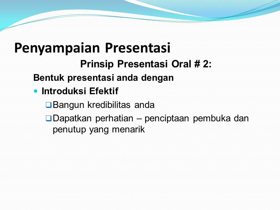 Penyampaian Presentasi Prinsip Presentasi Oral # 2: Bentuk presentasi anda dengan Introduksi Efektif  Bangun kredibilitas anda  Dapatkan perhatian –