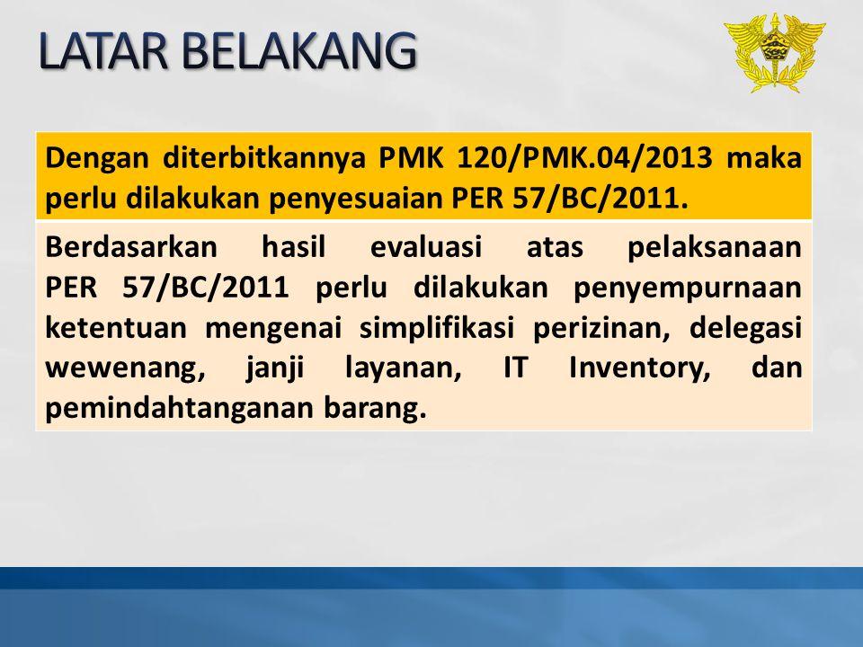 Dengan diterbitkannya PMK 120/PMK.04/2013 maka perlu dilakukan penyesuaian PER 57/BC/2011. Berdasarkan hasil evaluasi atas pelaksanaan PER 57/BC/2011