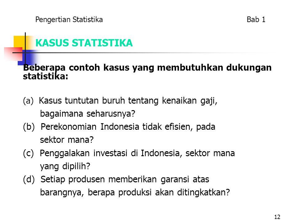12 KASUS STATISTIKA Beberapa contoh kasus yang membutuhkan dukungan statistika: (a) Kasus tuntutan buruh tentang kenaikan gaji, bagaimana seharusnya?