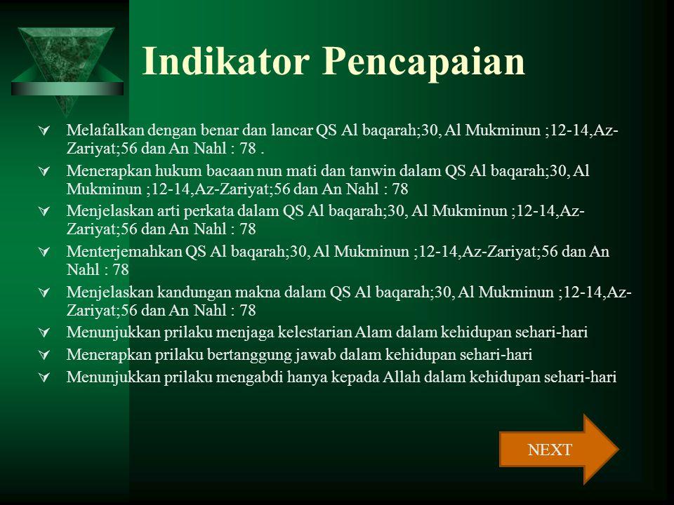 Kompetensi Dasar 1. Membaca QS Al baqarah: 30, Al-Mukminun 12- 14,Az-Zariyat : 56 dan An Nahl : 78 2. Menyebutkan arti QS Al-Baqarah; 30, Al- Mukminun