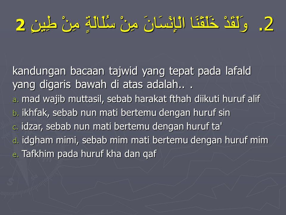 Uji Komptensi 1. Ayat ke -12 Surat al mu'minun menjelaskan bahwa manusia diciptakan dari tanah yang diistilahkan dengan kata........... a. مِنْ طِينٍ