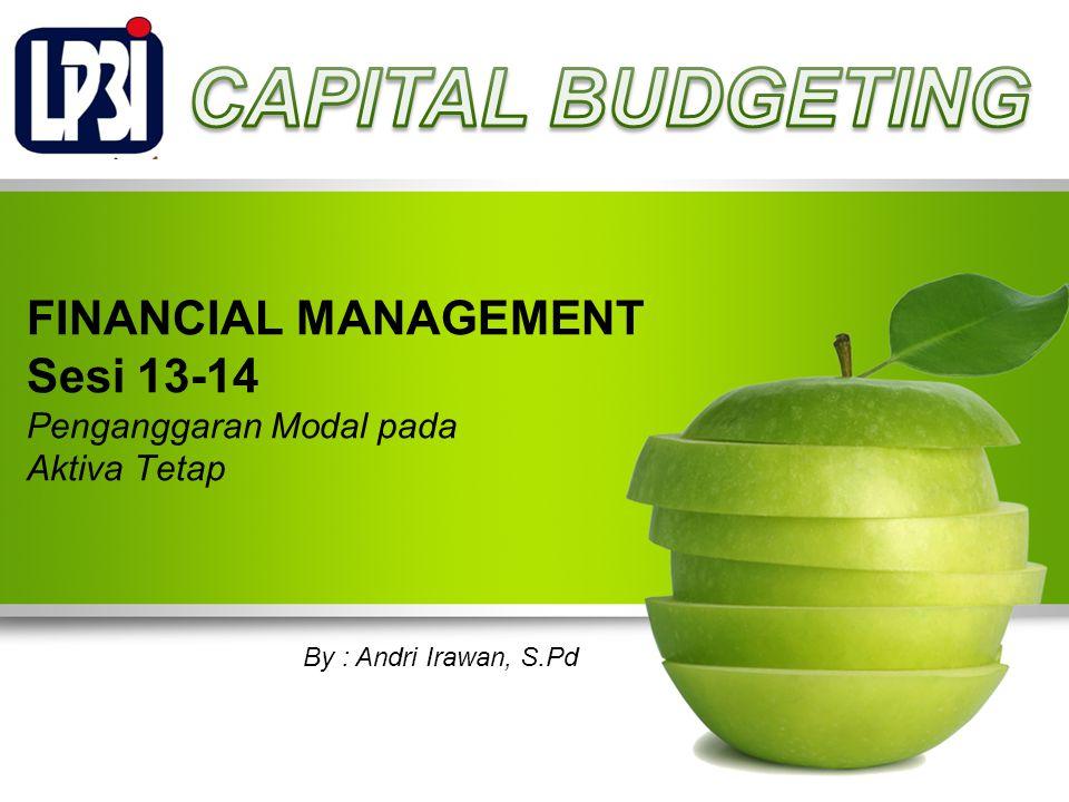 FINANCIAL MANAGEMENT Sesi 13-14 Penganggaran Modal pada Aktiva Tetap By : Andri Irawan, S.Pd