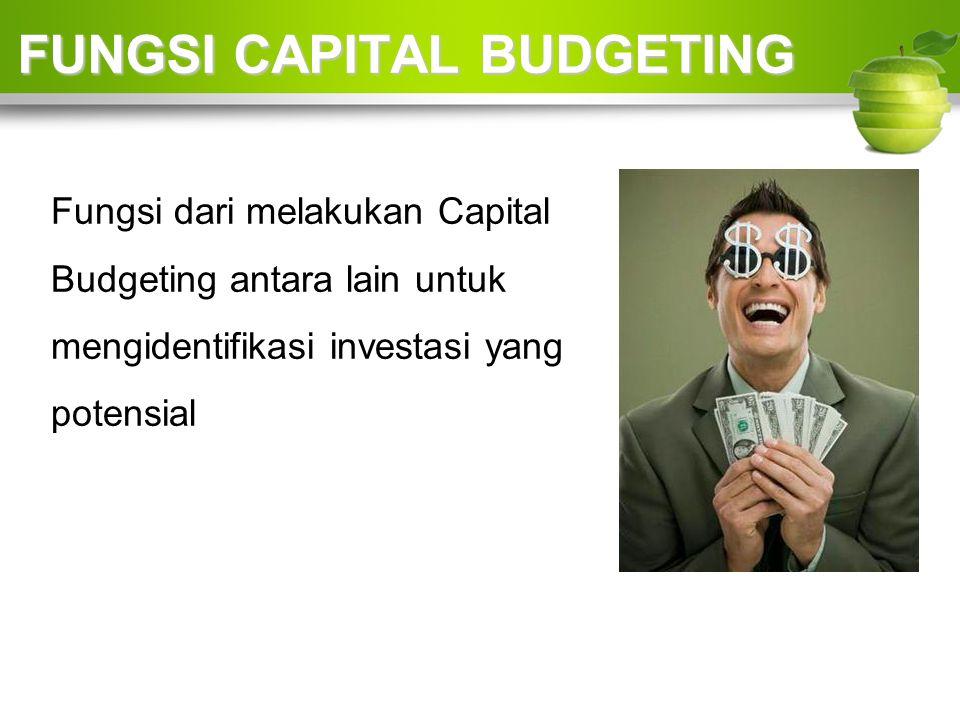 FUNGSI CAPITAL BUDGETING FUNGSI CAPITAL BUDGETING Fungsi dari melakukan Capital Budgeting antara lain untuk mengidentifikasi investasi yang potensial