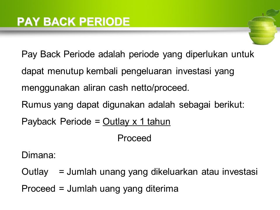 PAY BACK PERIODE Pay Back Periode adalah periode yang diperlukan untuk dapat menutup kembali pengeluaran investasi yang menggunakan aliran cash netto/proceed.