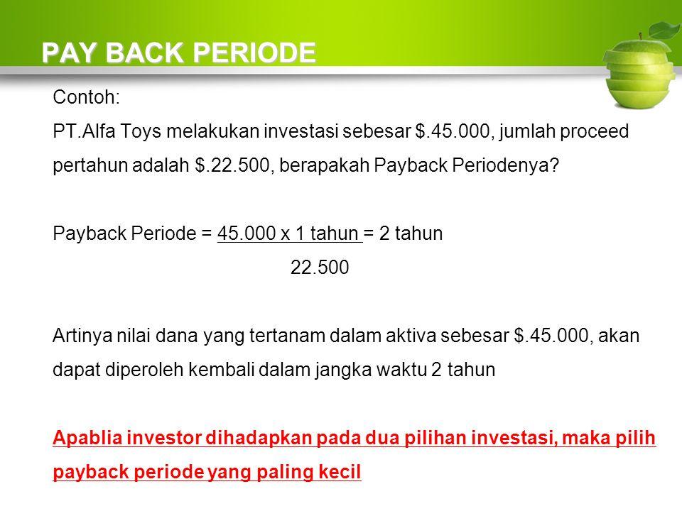 PAY BACK PERIODE Contoh: PT.Alfa Toys melakukan investasi sebesar $.45.000, jumlah proceed pertahun adalah $.22.500, berapakah Payback Periodenya.