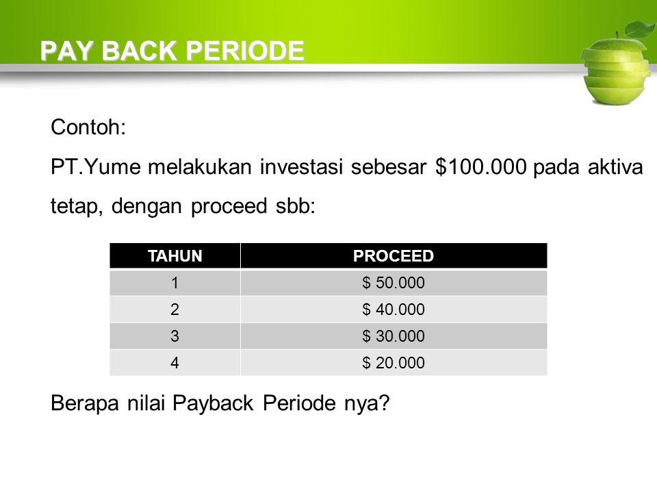 PAY BACK PERIODE Contoh: PT.Yume melakukan investasi sebesar $100.000 pada aktiva tetap, dengan proceed sbb: Berapa nilai Payback Periode nya.