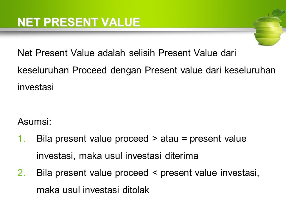 NET PRESENT VALUE Net Present Value adalah selisih Present Value dari keseluruhan Proceed dengan Present value dari keseluruhan investasi Asumsi: 1.Bila present value proceed > atau = present value investasi, maka usul investasi diterima 2.Bila present value proceed < present value investasi, maka usul investasi ditolak