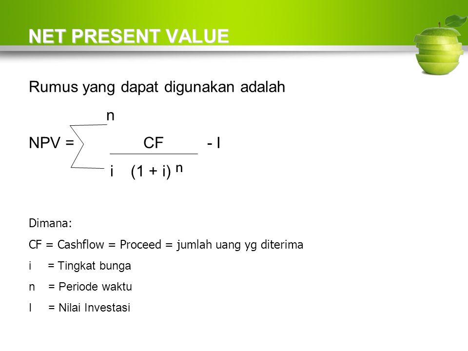 NET PRESENT VALUE Rumus yang dapat digunakan adalah n NPV = CF - I i (1 + i) ⁿ Dimana: CF = Cashflow = Proceed = jumlah uang yg diterima i = Tingkat bunga n = Periode waktu I = Nilai Investasi