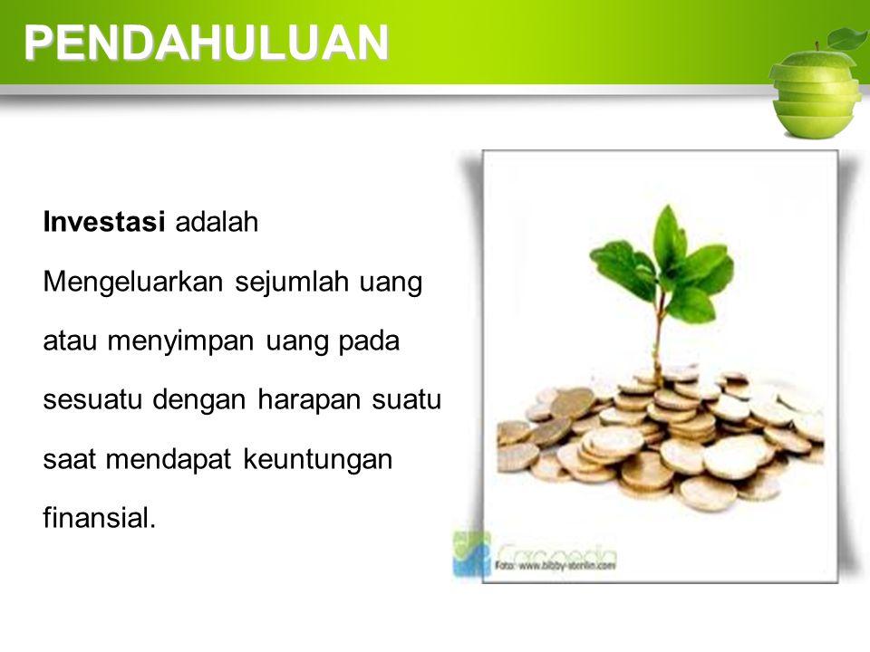 PENDAHULUAN Investasi adalah Mengeluarkan sejumlah uang atau menyimpan uang pada sesuatu dengan harapan suatu saat mendapat keuntungan finansial.