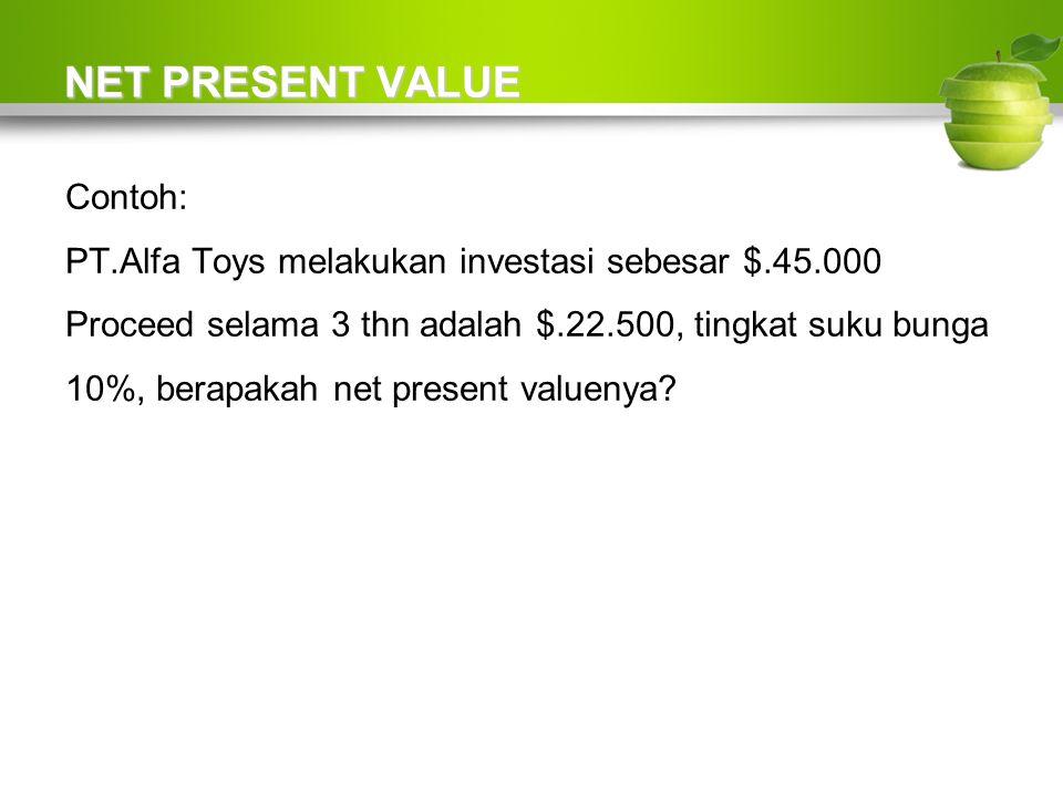 NET PRESENT VALUE Contoh: PT.Alfa Toys melakukan investasi sebesar $.45.000 Proceed selama 3 thn adalah $.22.500, tingkat suku bunga 10%, berapakah net present valuenya?