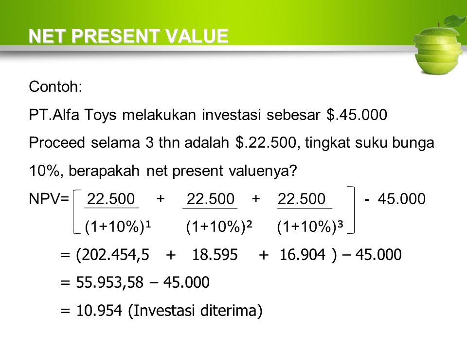 NET PRESENT VALUE Contoh: PT.Alfa Toys melakukan investasi sebesar $.45.000 Proceed selama 3 thn adalah $.22.500, tingkat suku bunga 10%, berapakah net present valuenya.