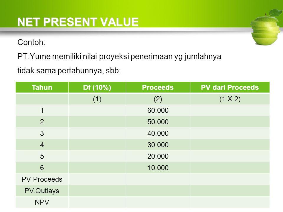 NET PRESENT VALUE Contoh: PT.Yume memiliki nilai proyeksi penerimaan yg jumlahnya tidak sama pertahunnya, sbb: TahunDf (10%)ProceedsPV dari Proceeds (1)(2)(1 X 2) 160.000 250.000 340.000 430.000 520.000 610.000 PV Proceeds PV.Outlays NPV