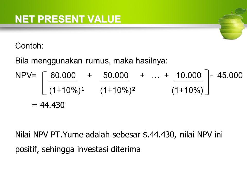NET PRESENT VALUE Contoh: Bila menggunakan rumus, maka hasilnya: NPV= 60.000 + 50.000 + … + 10.000 - 45.000 (1+10%) ¹ (1+10%) ² (1+10%) = 44.430 Nilai NPV PT.Yume adalah sebesar $.44.430, nilai NPV ini positif, sehingga investasi diterima