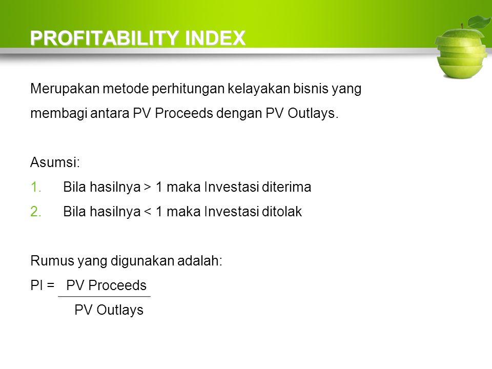 PROFITABILITY INDEX Merupakan metode perhitungan kelayakan bisnis yang membagi antara PV Proceeds dengan PV Outlays.