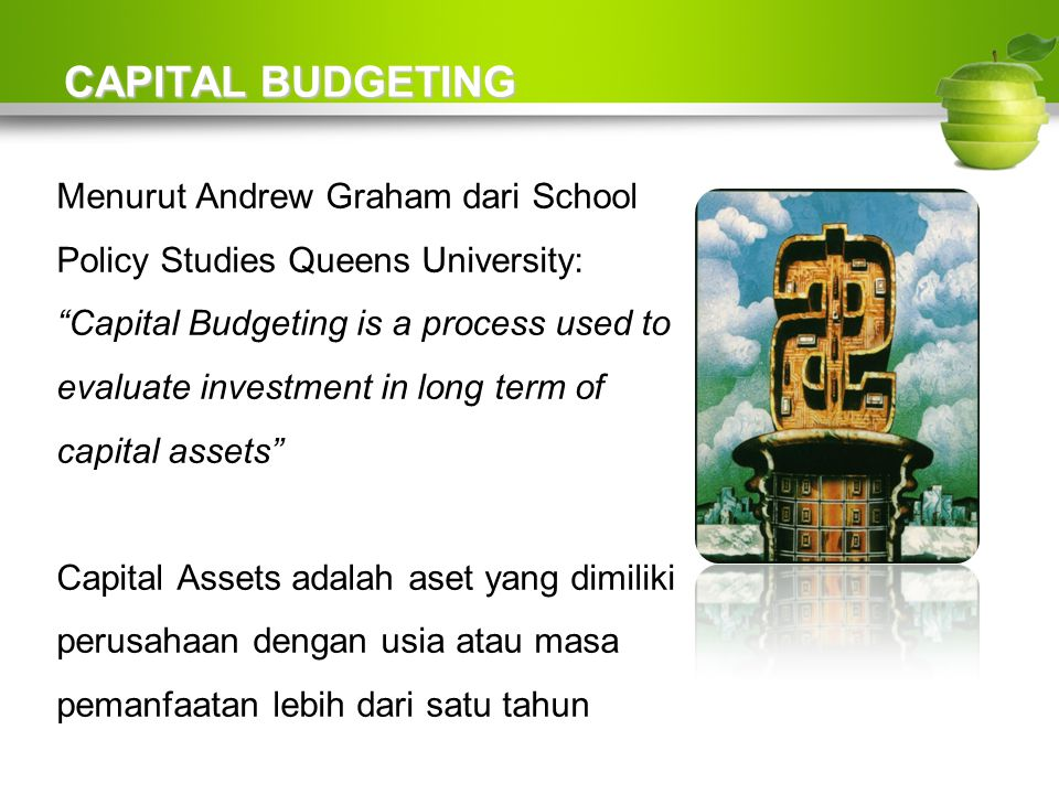 "CAPITAL BUDGETING Menurut Andrew Graham dari School Policy Studies Queens University: ""Capital Budgeting is a process used to evaluate investment in l"