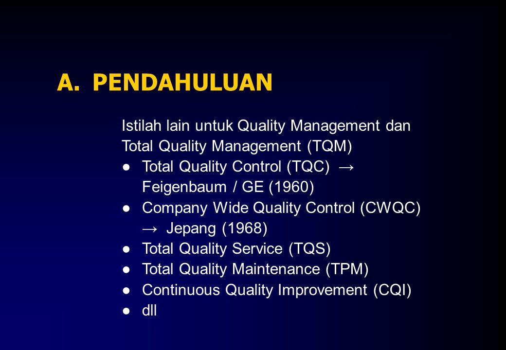 A.PENDAHULUAN Istilah lain untuk Quality Management dan Total Quality Management (TQM) ●Total Quality Control (TQC) → Feigenbaum / GE (1960) ●Company