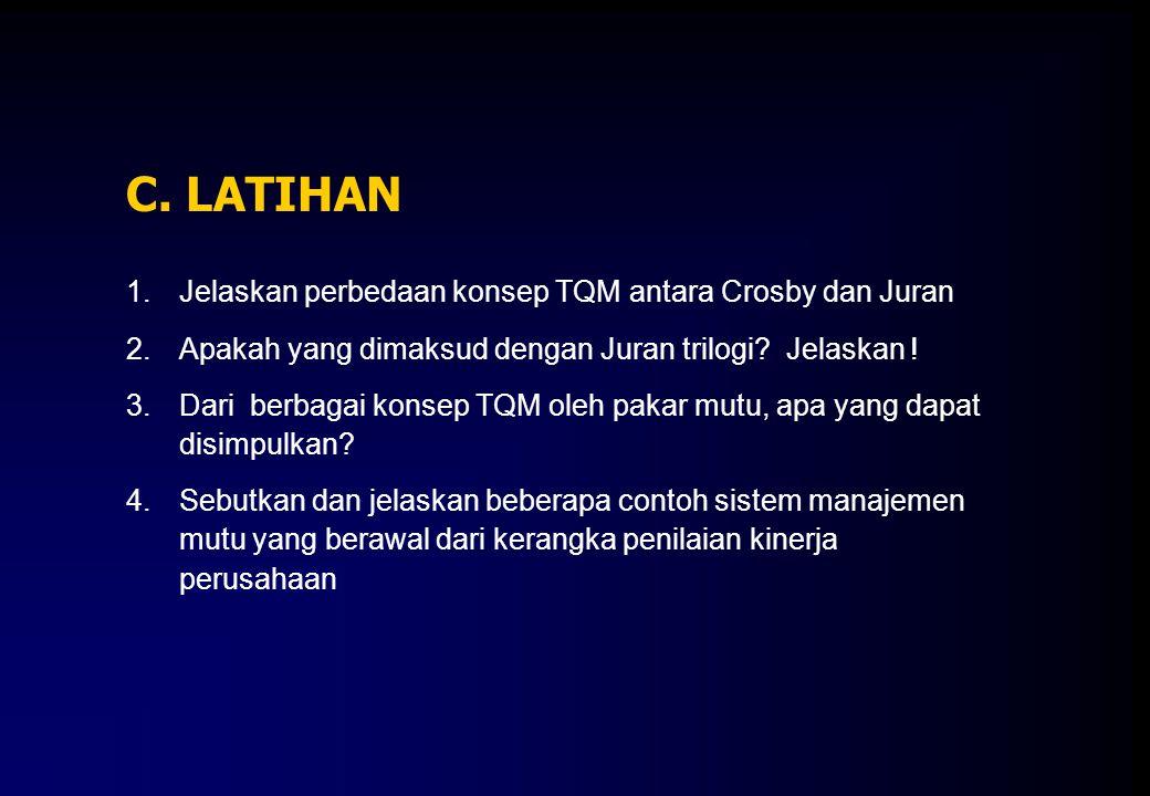 C. LATIHAN 1.Jelaskan perbedaan konsep TQM antara Crosby dan Juran 2.Apakah yang dimaksud dengan Juran trilogi? Jelaskan ! 3.Dari berbagai konsep TQM