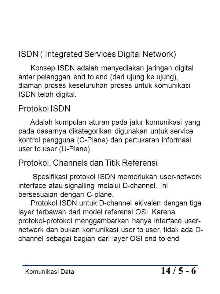 Komunikasi Data 14 / 5 - 6 ISDN ( Integrated Services Digital Network) Konsep ISDN adalah menyediakan jaringan digital antar pelanggan end to end (dar