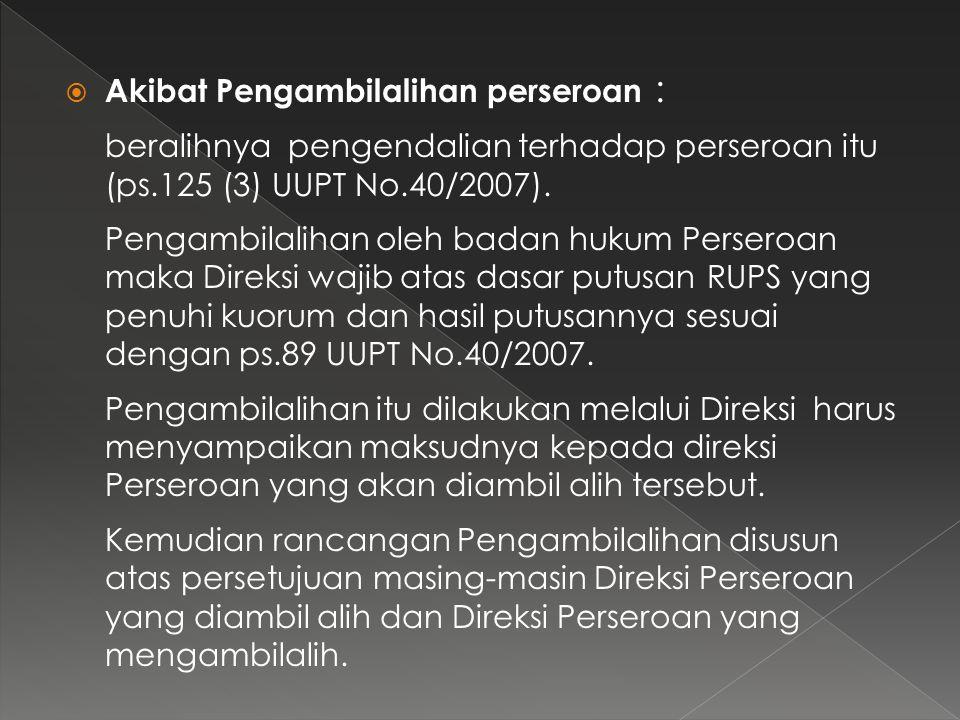  Akibat Pengambilalihan perseroan : beralihnya pengendalian terhadap perseroan itu (ps.125 (3) UUPT No.40/2007). Pengambilalihan oleh badan hukum Per